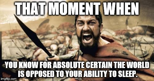 Sparta Leonidas Meme | THAT MOMENT WHEN YOU KNOW FOR ABSOLUTE CERTAIN THE WORLD IS OPPOSED TO YOUR ABILITY TO SLEEP. | image tagged in memes,sparta leonidas | made w/ Imgflip meme maker