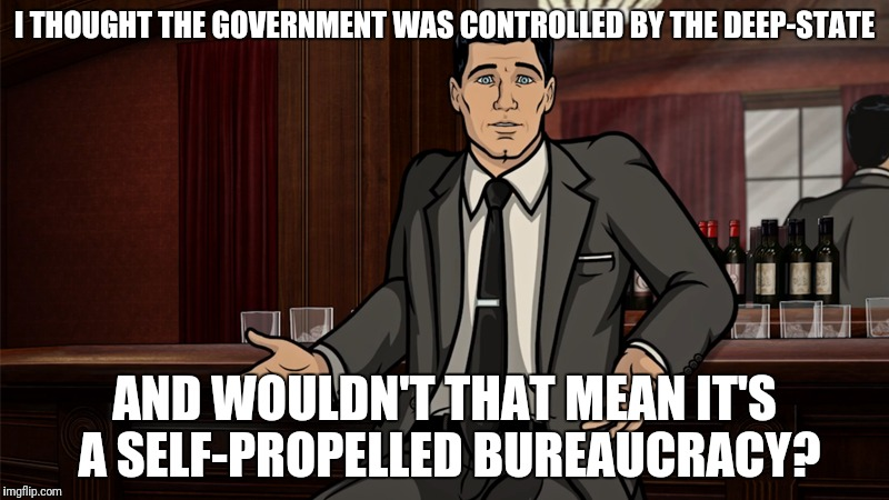 I THOUGHT THE GOVERNMENT WAS CONTROLLED BY THE DEEP-STATE AND WOULDN'T THAT MEAN IT'S A SELF-PROPELLED BUREAUCRACY? | made w/ Imgflip meme maker