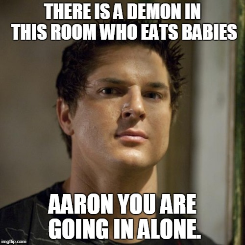 Zak Bagans (Ghost Adventures) | THERE IS A DEMON IN THIS ROOM WHO EATS BABIES AARON YOU ARE GOING IN ALONE. | image tagged in zak bagans ghost adventures | made w/ Imgflip meme maker
