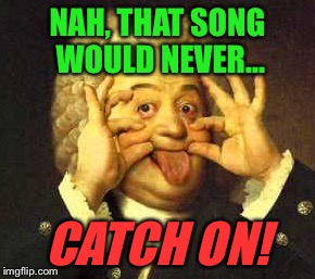 NAH, THAT SONG WOULD NEVER... CATCH ON! | made w/ Imgflip meme maker
