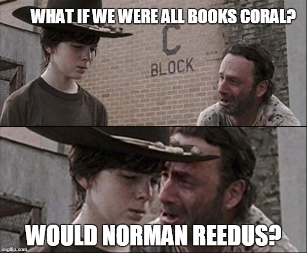WHAT IF WE WERE ALL BOOKS CORAL? WOULD NORMAN REEDUS? | image tagged in coral | made w/ Imgflip meme maker
