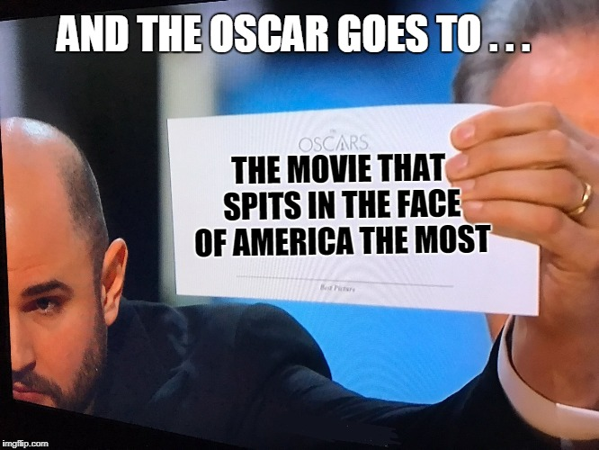 Oscars Correction | THE MOVIE THAT SPITS IN THE FACE OF AMERICA THE MOST AND THE OSCAR GOES TO . . . | image tagged in oscars correction | made w/ Imgflip meme maker
