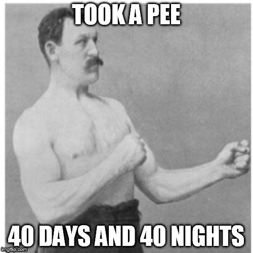 TOOK A PEE 40 DAYS AND 40 NIGHTS | made w/ Imgflip meme maker