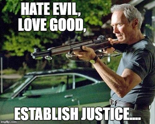 Clint Eastwood Lawn | HATE EVIL, LOVE GOOD, ESTABLISH JUSTICE.... | image tagged in clint eastwood lawn | made w/ Imgflip meme maker