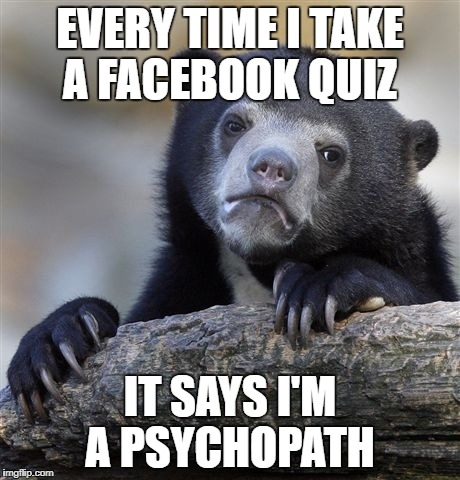 Confession Bear Meme | EVERY TIME I TAKE A FACEBOOK QUIZ IT SAYS I'M A PSYCHOPATH | image tagged in memes,confession bear | made w/ Imgflip meme maker
