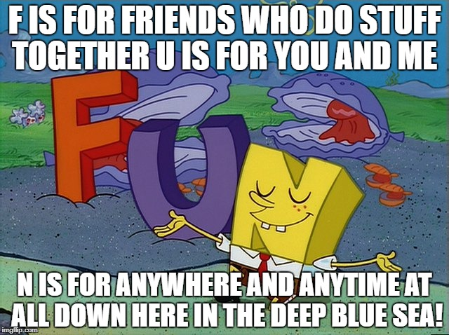 Spongebob F.u.n | F IS FOR FRIENDS WHO DO STUFF TOGETHER U IS FOR YOU AND ME N IS FOR ANYWHERE AND ANYTIME AT ALL DOWN HERE IN THE DEEP BLUE SEA! | image tagged in memes | made w/ Imgflip meme maker