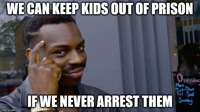 Coward County, Florida | WE CAN KEEP KIDS OUT OF PRISON IF WE NEVER ARREST THEM | image tagged in memes,roll safe think about it | made w/ Imgflip meme maker