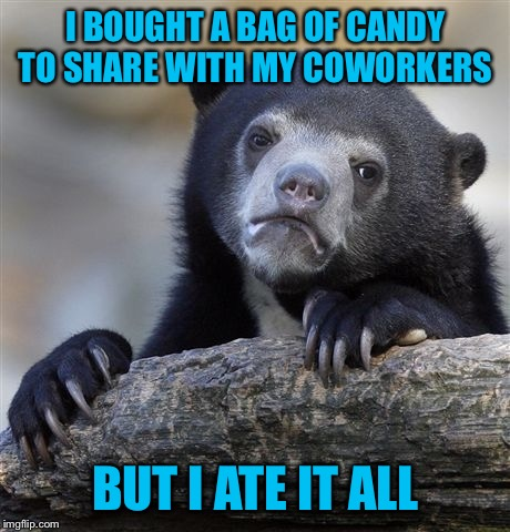 Yeah, true story :-( | I BOUGHT A BAG OF CANDY TO SHARE WITH MY COWORKERS BUT I ATE IT ALL | image tagged in scumbag coworker | made w/ Imgflip meme maker