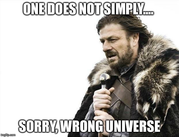 Brace Yourselves X is Coming Meme | ONE DOES NOT SIMPLY.... SORRY, WRONG UNIVERSE | image tagged in memes,brace yourselves x is coming,one does not simply | made w/ Imgflip meme maker