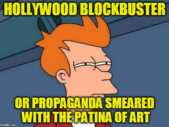 Futurama Fry Meme | HOLLYWOOD BLOCKBUSTER OR PROPAGANDA SMEARED WITH THE PATINA OF ART | image tagged in memes,futurama fry | made w/ Imgflip meme maker
