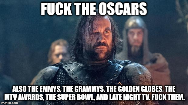 F**K THE OSCARS ALSO THE EMMYS, THE GRAMMYS, THE GOLDEN GLOBES, THE MTV AWARDS, THE SUPER BOWL, AND LATE NIGHT TV. F**K THEM. | image tagged in the hound | made w/ Imgflip meme maker