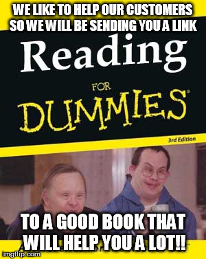 WE LIKE TO HELP OUR CUSTOMERS SO WE WILL BE SENDING YOU A LINK TO A GOOD BOOK THAT WILL HELP YOU A LOT!! | image tagged in reading for dummies | made w/ Imgflip meme maker