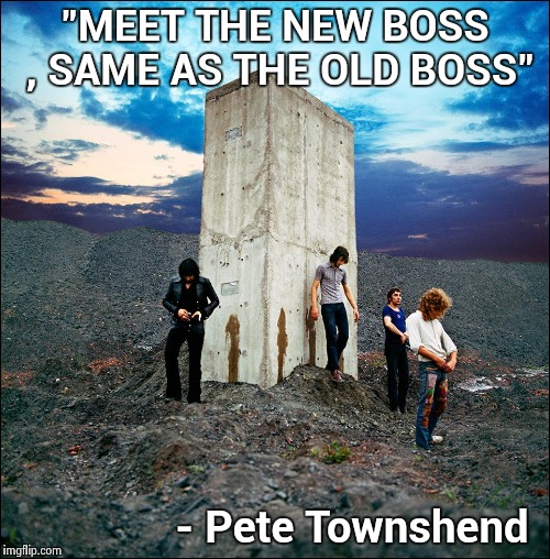 "Music week : The most profound political statement ever in a Rock song is a truth we need now | ""MEET THE NEW BOSS , SAME AS THE OLD BOSS"" - Pete Townshend 