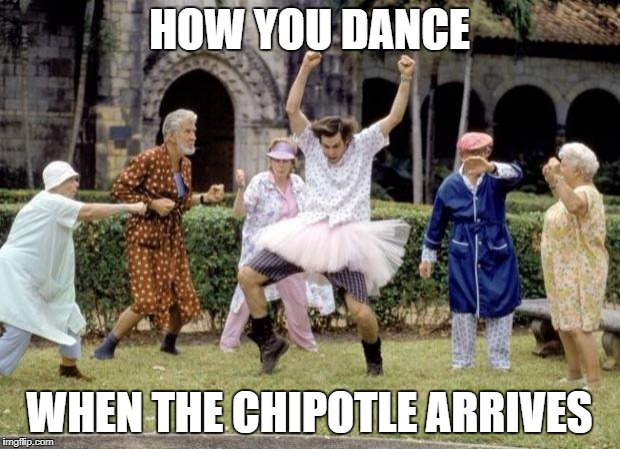 I love me some Chipotle | HOW YOU DANCE WHEN THE CHIPOTLE ARRIVES | image tagged in chipotle dance,yum,food,dancing,dance,foodie | made w/ Imgflip meme maker