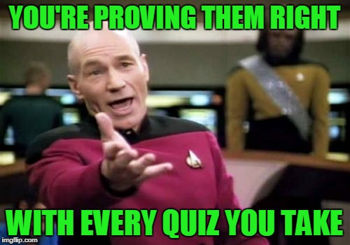 Picard Wtf Meme | YOU'RE PROVING THEM RIGHT WITH EVERY QUIZ YOU TAKE | image tagged in memes,picard wtf | made w/ Imgflip meme maker