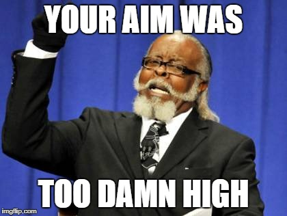 Too Damn High Meme | YOUR AIM WAS TOO DAMN HIGH | image tagged in memes,too damn high | made w/ Imgflip meme maker