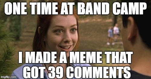 When I look back through my older submissions lol |  ONE TIME AT BAND CAMP; I MADE A MEME THAT GOT 39 COMMENTS | image tagged in band camp,funny memes,meme comments,so sad,still happy,american pie | made w/ Imgflip meme maker