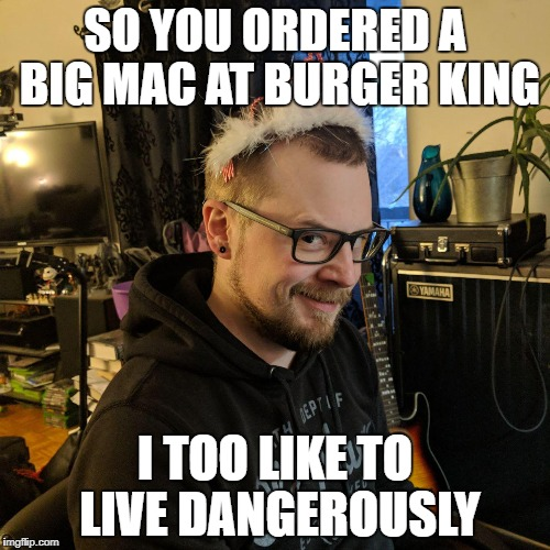 SO YOU ORDERED A BIG MAC AT BURGER KING I TOO LIKE TO LIVE DANGEROUSLY | image tagged in i too like to live dangerously | made w/ Imgflip meme maker