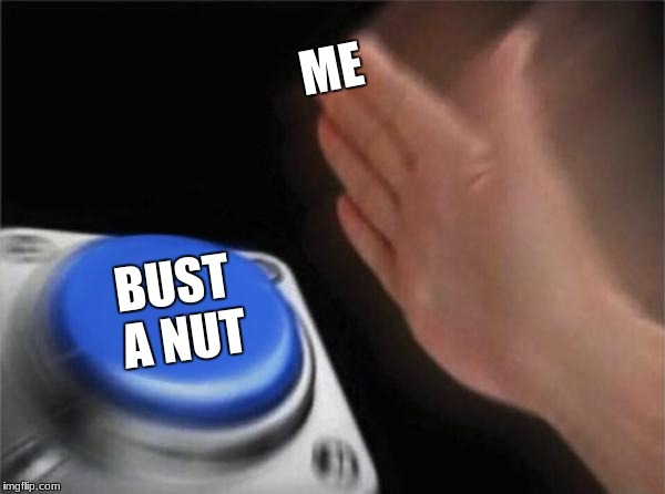 Blank Nut Button Meme | ME BUST A NUT | image tagged in memes,blank nut button | made w/ Imgflip meme maker