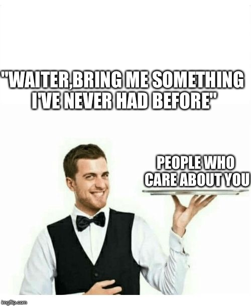 "waiter | ""WAITER,BRING ME SOMETHING I'VE NEVER HAD BEFORE"" PEOPLE WHO CARE ABOUT YOU 