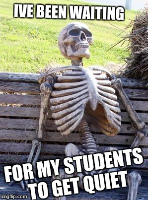 Waiting Skeleton Meme | IVE BEEN WAITING FOR MY STUDENTS TO GET QUIET | image tagged in memes,waiting skeleton | made w/ Imgflip meme maker