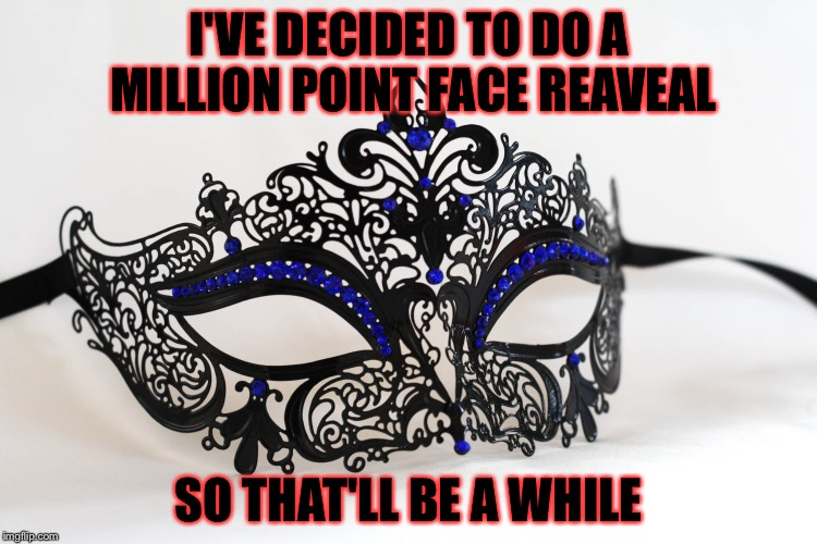 I'VE DECIDED TO DO A MILLION POINT FACE REAVEAL SO THAT'LL BE A WHILE | image tagged in masquerade,memes,meme,face reveal,one million points,please help me | made w/ Imgflip meme maker