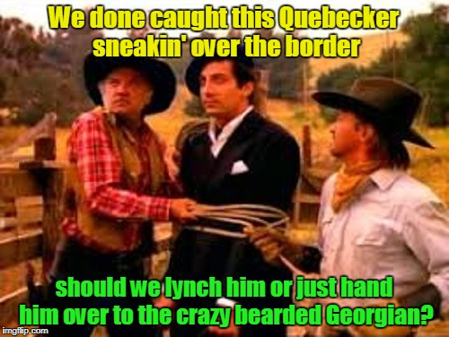 We done caught this Quebecker sneakin' over the border should we lynch him or just hand him over to the crazy bearded Georgian? | made w/ Imgflip meme maker