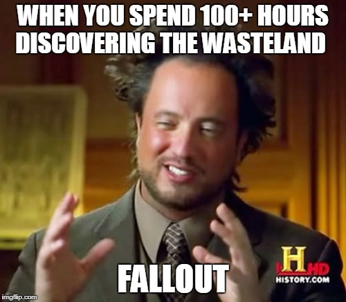 Ancient Aliens Meme | WHEN YOU SPEND 100+ HOURS DISCOVERING THE WASTELAND FALLOUT | image tagged in memes,ancient aliens | made w/ Imgflip meme maker