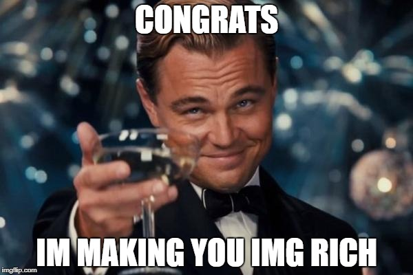 Leonardo Dicaprio Cheers Meme | CONGRATS IM MAKING YOU IMG RICH | image tagged in memes,leonardo dicaprio cheers | made w/ Imgflip meme maker