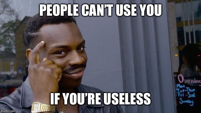 Roll Safe Think About It Meme | PEOPLE CAN'T USE YOU IF YOU'RE USELESS | image tagged in memes,roll safe think about it | made w/ Imgflip meme maker