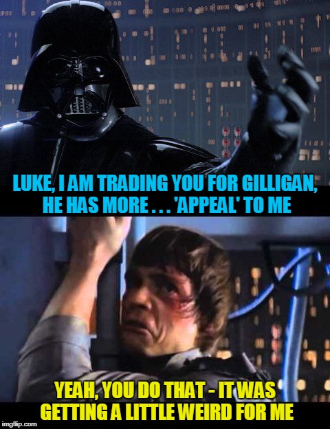LUKE, I AM TRADING YOU FOR GILLIGAN, HE HAS MORE . . . 'APPEAL' TO ME YEAH, YOU DO THAT - IT WAS GETTING A LITTLE WEIRD FOR ME | made w/ Imgflip meme maker