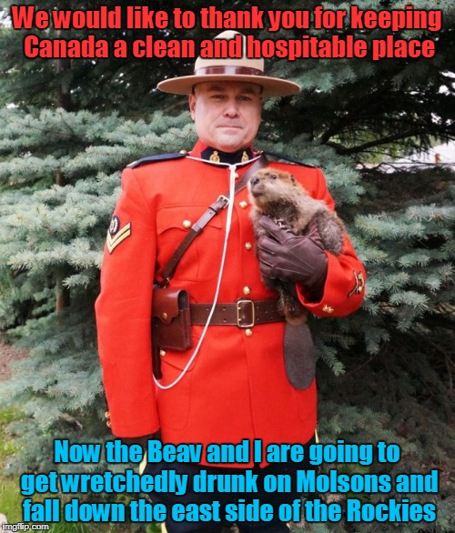 We would like to thank you for keeping Canada a clean and hospitable place Now the Beav and I are going to get wretchedly drunk on Molsons a | made w/ Imgflip meme maker