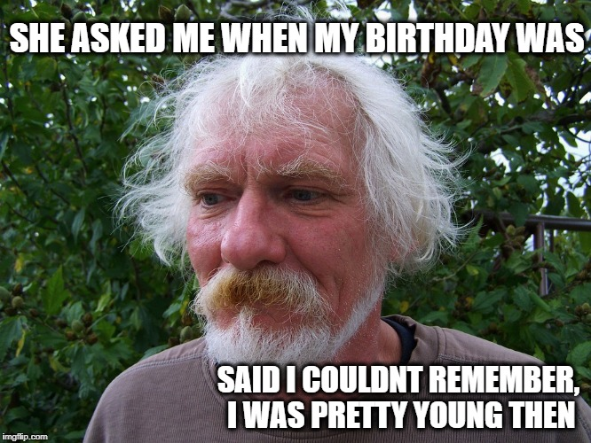 Old Man | SHE ASKED ME WHEN MY BIRTHDAY WAS SAID I COULDNT REMEMBER, I WAS PRETTY YOUNG THEN | image tagged in birthday | made w/ Imgflip meme maker