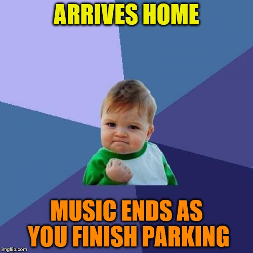 Music Week, March 6th to March 10th, a Phantasmemegoric and thecoffeemaster event | ARRIVES HOME MUSIC ENDS AS YOU FINISH PARKING | image tagged in memes,success kid,music week | made w/ Imgflip meme maker