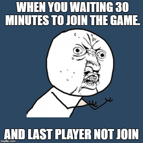 Y U No Meme | WHEN YOU WAITING 30 MINUTES TO JOIN THE GAME. AND LAST PLAYER NOT JOIN | image tagged in memes,y u no | made w/ Imgflip meme maker