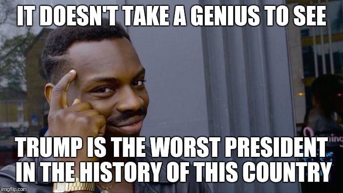 Roll Safe Think About It Meme | IT DOESN'T TAKE A GENIUS TO SEE TRUMP IS THE WORST PRESIDENT IN THE HISTORY OF THIS COUNTRY | image tagged in memes,roll safe think about it | made w/ Imgflip meme maker
