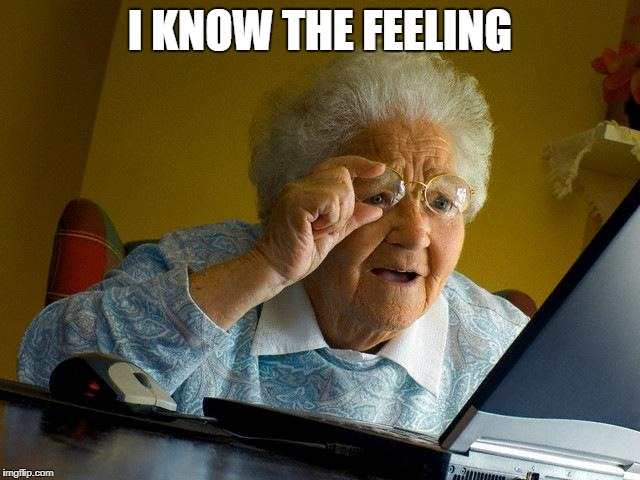 Grandma Finds The Internet Meme | I KNOW THE FEELING | image tagged in memes,grandma finds the internet | made w/ Imgflip meme maker