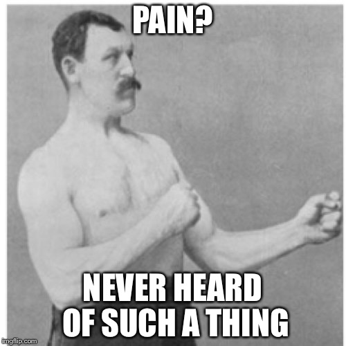 Overly Manly Man Meme | PAIN? NEVER HEARD OF SUCH A THING | image tagged in memes,overly manly man | made w/ Imgflip meme maker