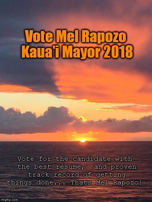 Vote Mel Rapozo | Vote Mel Rapozo   Kaua'i Mayor 2018 Vote for the candidate with the best resume,  and proven track record of getting things done... Thats Me | image tagged in kauai sunrise,mel rapozo | made w/ Imgflip meme maker