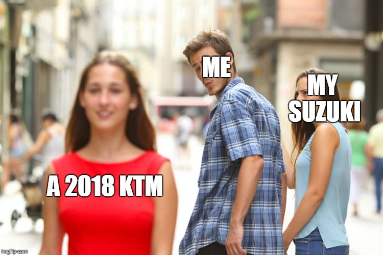 Distracted Boyfriend Meme | A 2018 KTM ME MY SUZUKI | image tagged in memes,distracted boyfriend | made w/ Imgflip meme maker