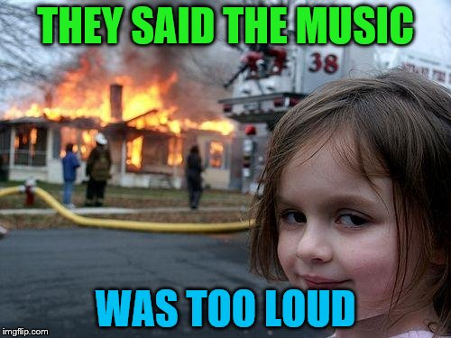 Music Week, March 6th to March 10th, a Phantasmemegoric and thecoffeemaster Event | THEY SAID THE MUSIC WAS TOO LOUD | image tagged in memes,disaster girl,music week | made w/ Imgflip meme maker