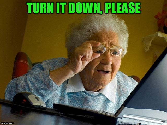 Grandma Finds The Internet Meme | TURN IT DOWN, PLEASE | image tagged in memes,grandma finds the internet | made w/ Imgflip meme maker
