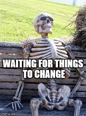 Waiting Skeleton Meme | WAITING FOR THINGS TO CHANGE | image tagged in memes,waiting skeleton | made w/ Imgflip meme maker