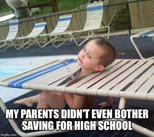 MY PARENTS DIDN'T EVEN BOTHER SAVING FOR HIGH SCHOOL | made w/ Imgflip meme maker