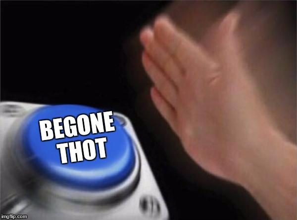 Blank Nut Button Meme | BEGONE THOT | image tagged in memes,blank nut button | made w/ Imgflip meme maker