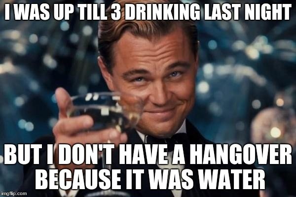 Leonardo Dicaprio Cheers | I WAS UP TILL 3 DRINKING LAST NIGHT BUT I DON'T HAVE A HANGOVER BECAUSE IT WAS WATER | image tagged in memes,leonardo dicaprio cheers,hangover,drinking,water | made w/ Imgflip meme maker