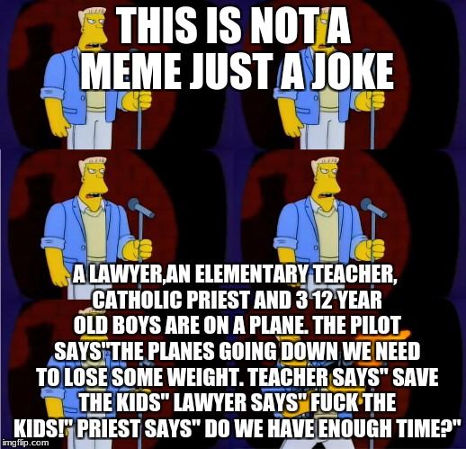 "mcbain stand up | THIS IS NOT A MEME JUST A JOKE A LAWYER,AN ELEMENTARY TEACHER, CATHOLIC PRIEST AND 3 12 YEAR OLD BOYS ARE ON A PLANE. THE PILOT SAYS""THE PLA 