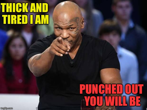 THICK AND TIRED I AM PUNCHED OUT YOU WILL BE | made w/ Imgflip meme maker