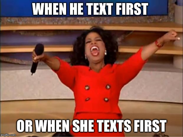 Oprah You Get A Meme | WHEN HE TEXT FIRST OR WHEN SHE TEXTS FIRST | image tagged in memes,oprah you get a | made w/ Imgflip meme maker