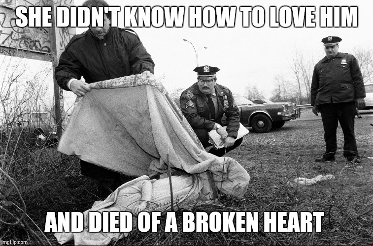I don't know how to love him. . . | SHE DIDN'T KNOW HOW TO LOVE HIM AND DIED OF A BROKEN HEART | image tagged in stone cold mary magdalene | made w/ Imgflip meme maker